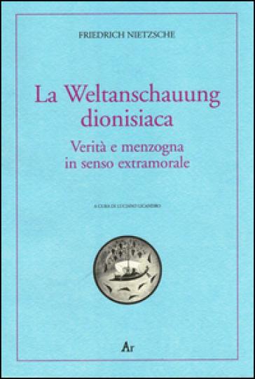 La Weltanschauung dionisiaca. Verità e menzogna in senso extramorale. Ediz. italiana e tedesca - Friedrich Nietzsche |
