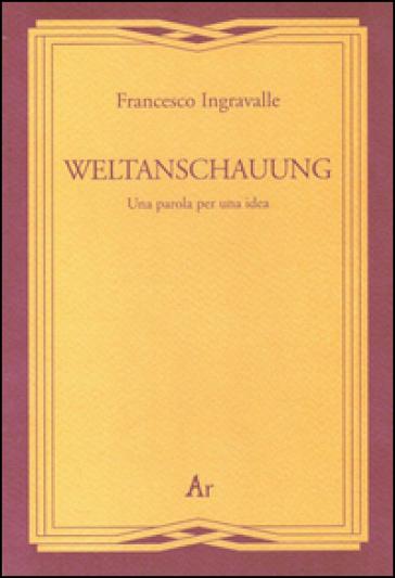 Weltanschauung. Una parola per una idea - Francesco Ingravalle |