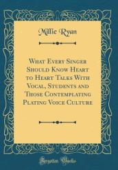 What Every Singer Should Know Heart to Heart Talks with Vocal, Students and Those Contemplating Plating Voice Culture (Classic Reprint)