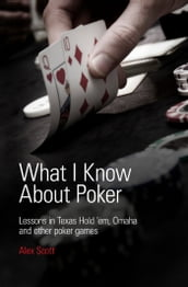 What I Know About Poker: Lessons in Texas Hold em, Omaha, and Other Poker Games