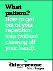 What Pattern?: How To Get Out Of Your Repetition Trap (Without Chewing Off Your Hand)