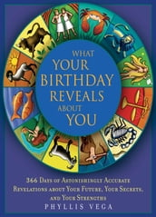 What Your Birthday Reveals About You: 365 Days of Astonishingly Accurate Revelations about Your Future, Your Secrets, and Your Strengths