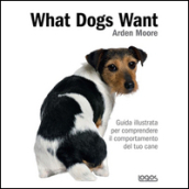 What dogs want. Guida illustrata per comprendere il comportamento del tuo cane
