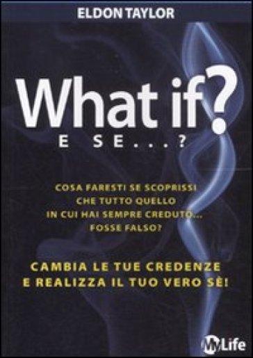 What if? E se...? Cambia le tue credenze e realizza il tuo vero sé! - Eldon Taylor |