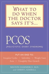What to Do When the Doctor Says It s PCOS: Put an End to Irregular Cycles, Infertility, Weight Gain, Acne, and Unsightly Hair Growth