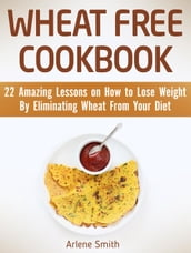 Wheat Free Cookbook: 22 Amazing Lessons on How to Lose Weight By Eliminating Wheat From Your Diet