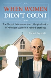 When Women Didn t Count: The Chronic Mismeasure and Marginalization of American Women in Federal Statistics