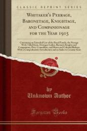 Whitaker s Peerage, Baronetage, Knightage, and Companionage for the Year 1915