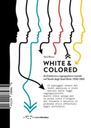 White & colored. Architettura e segregazione razziale nel South degli Stati Uniti. 1930-1965 - Giusi Bruno |