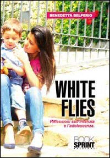 White flies. Riflessioni sull'infanzia e l'adoloscenza - Benedetta Belperio |
