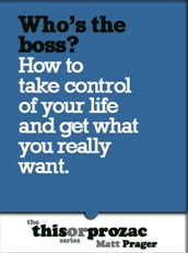 Who s The Boss?: How To Take Control Of Your Life And Get What You Really Want