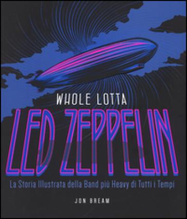 Whole Lotta. Led Zeppelin. La storia illustrata della band più heavy di tutti i tempi. Ediz. a colori - Jon Bream |