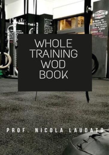 Whole training wod book. Ediz. italiana - Nicola Laudato |