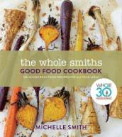 Wholesmiths Good Food Cookbook: Delicious Real Food Recipes For All Year Long