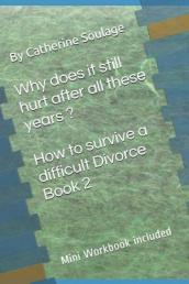 Why Does It Still Hurt After All These Years ? How to Survive a Difficult Divorce Book 2