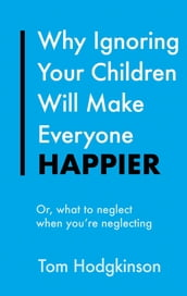 Why Ignoring Your Children Will Make Everyone Happier