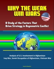 Why the Weak Win Wars: A Study of the Factors That Drive Strategy in Asymmetric Conflict - Analysis of U.S. Involvement in Afghanistan, Iraq War, Soviet Occupation of Afghanistan, Vietnam War