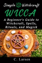 Wicca: A Beginner s Guide to Witchcraft, Spells, Rituals, and Magick