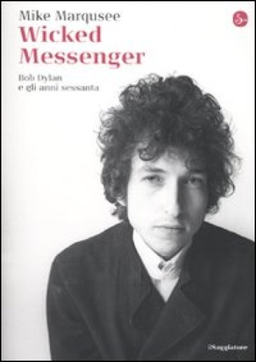 Wicked Messenger. Bob Dylan e gli anni sessanta - Mike Marqusee | Ericsfund.org