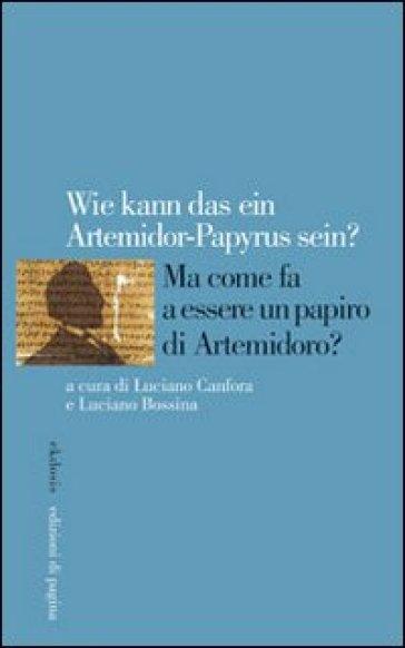 Wie kann das ein Artemidorus-Papyrus sein? Ma come fa a essere un papiro di Artemidoro? Ediz. italiana, inglese, francese e tedesca - Luciano Canfora  