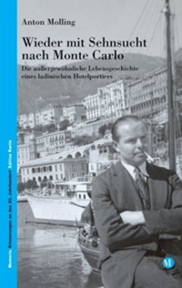 Wieder mit Sehnsucht nach Monte Carlo. Die aussergewohnliche Lebensgeschichte eines ladinischen Hotelportiers - Anton Molling |
