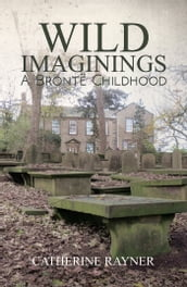 Wild Imaginings: A Brontë Childhood