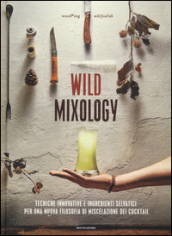 Wild mixology. Tecniche innovative e ingredienti selvatici per una nuova filosofia di miscelazione dei cocktail