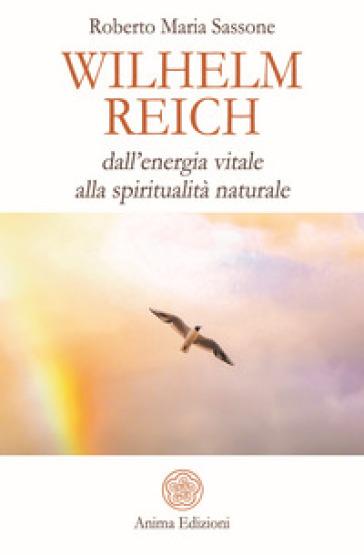 Wilhelm Reich. Dall'energia vitale alla spiritualità naturale - Sassone Roberto Maria pdf epub