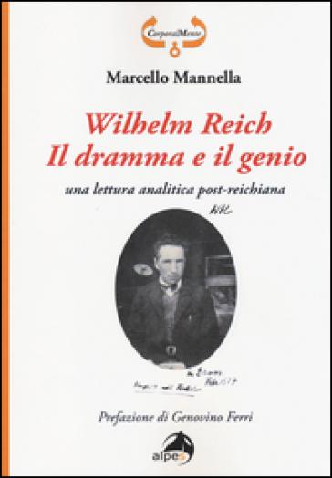 Wilhelm Reich. Il dramma e il genio. Una lettura analitica post-reichiana - Marcello Mannella  