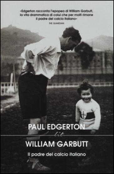 William Garbutt. Il padre del calcio italiano - Paul Edgerton | Rochesterscifianimecon.com