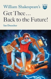 William Shakespeare s Get Thee Back to the Future!