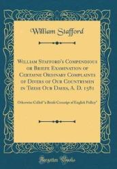 William Stafford s Compendious or Briefe Examination of Certayne Ordinary Complaints of Divers of Our Countrymen in These Our Dayes, A. D. 1581