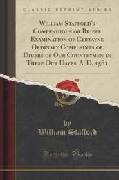 William Stafford s Compendious or Briefe Examination of Certayne Ordinary Complaints of Diuers of Our Countrymen in These Our Dayes, A. D. 1581 (Classic Reprint)
