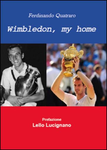 Wimbledon, my home. Un viaggio nel tempo del torneo che ha fatto la storia del tennis - Fernando Quatraro | Kritjur.org