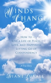 Winds of Change How To Live A Life Of Peace, Love, And Happiness Letting Go Of Codependency