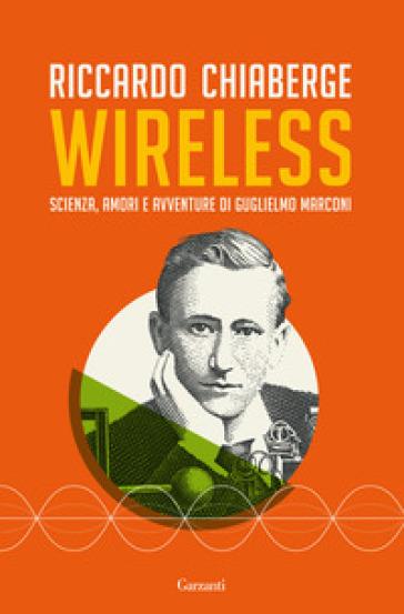 Wireless. Scienza, amori e avventure di Guglielmo Marconi - Riccardo Chiaberge | Thecosgala.com