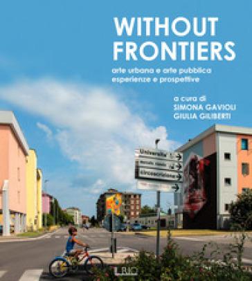Without frontiers. Arte urbana e arte pubblica, esperienze e prospettive - Sara Gavioli |