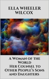 A Woman of the World - Her Counsel to Other People s Sons and Daughters