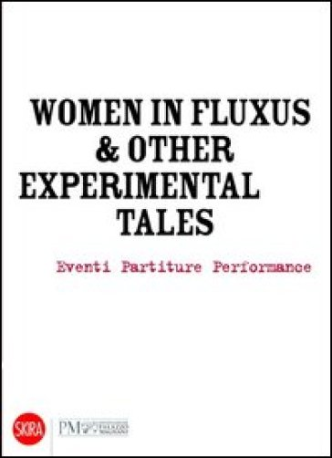 Women in Fluxus & other experimental tales. Eventi partiture performance 1962-2012