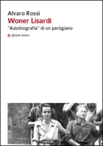 Woner Lisardi. «Autobiografia» di un partigiano - Alvaro Rossi  