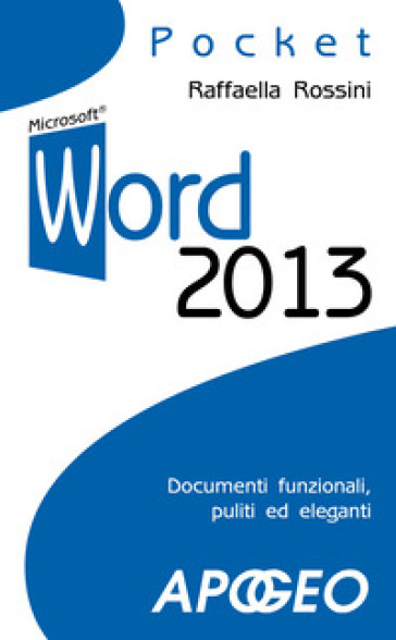 Word 2013. Documenti funzionali, puliti ed eleganti - Raffaella Rossini |