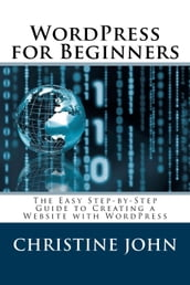 Wordpress for Beginners: The Easy Step-by-Step Guide to Creating a Website with WordPress
