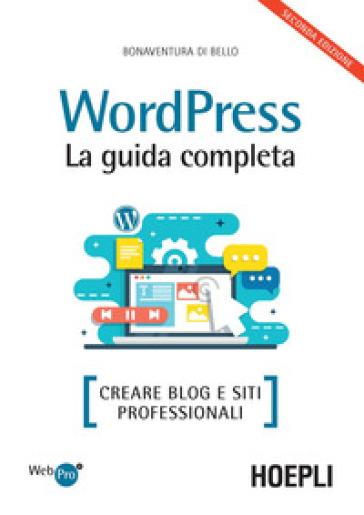 Wordpress. La guida completa. Creare blog e siti professionali - Bonaventura Di Bello  
