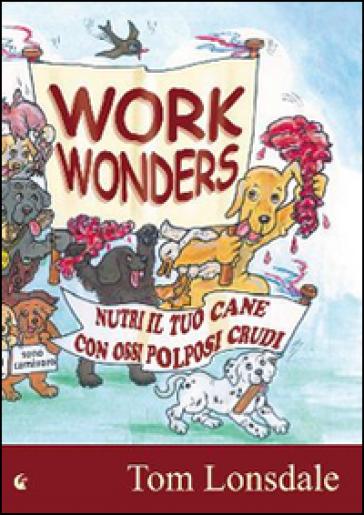 Work Wonders. Nutri il tuo cane con ossi polposi crudi - Tom Lonsdale  