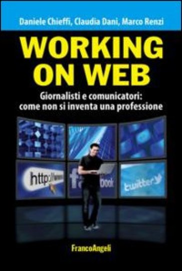 Working on web. Giornalisti e comunicatori: come non si inventa una professione - Daniele Chieffi | Ericsfund.org