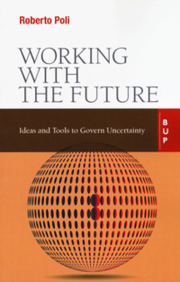Working with the future. Ideas and tools to govern uncertainty - Roberto Poli |