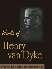 Works Of Henry Van Dyke: The Story Of The Other Wise Man, Joy & Power, The Red Flower Poems, The Blue Flower, Little Rivers & More (Mobi Collected Works)