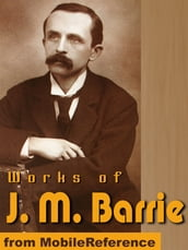 Works Of J.M. Barrie: (20+ Works) Includes Peter Pan In Kensington Gardens, The Little Minister, What Every Woman Knows And More. (Mobi Collected Works)