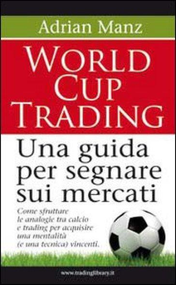 World cup trading. Una guida per segnare sui mercati - Adrian Manzi | Rochesterscifianimecon.com