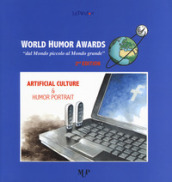 World humor awards. «Dal mondo piccolo al mondo grande». 2ª edition. Artificial culture & humor portrait. Ediz. a colori